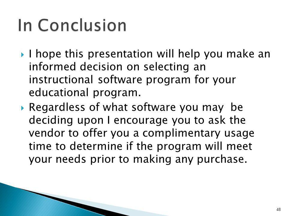 I hope this presentation will help you make an informed decision on selecting an instructional software program for your educational program. Regardle