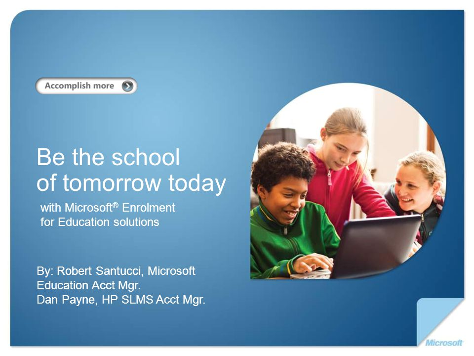 with Microsoft ® Enrolment for Education solutions Be the school of tomorrow today By: Robert Santucci, Microsoft Education Acct Mgr.