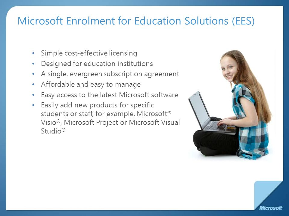 Microsoft Enrolment for Education Solutions (EES) Simple cost-effective licensing Designed for education institutions A single, evergreen subscription agreement Affordable and easy to manage Easy access to the latest Microsoft software Easily add new products for specific students or staff, for example, Microsoft ® Visio ®, Microsoft Project or Microsoft Visual Studio ®