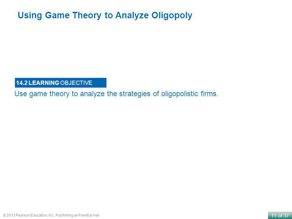 11 of 37 © 2013 Pearson Education, Inc. Publishing as Prentice Hall Use game theory to analyze the strategies of oligopolistic firms. 14.2 LEARNING OB