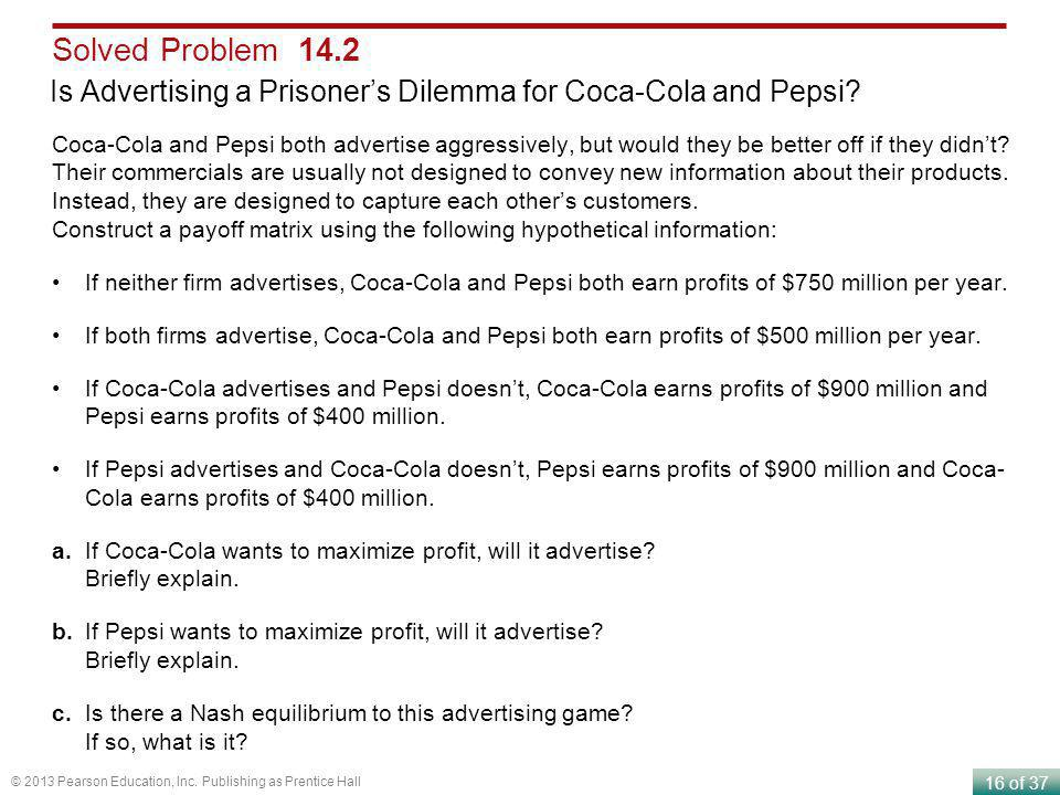 16 of 37 © 2013 Pearson Education, Inc. Publishing as Prentice Hall Is Advertising a Prisoners Dilemma for Coca-Cola and Pepsi? Solved Problem 14.2 Co