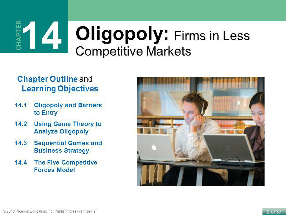 2 of 37 © 2013 Pearson Education, Inc. Publishing as Prentice Hall CHAPTER 14 Chapter Outline and Learning Objectives 14.1Oligopoly and Barriers to En