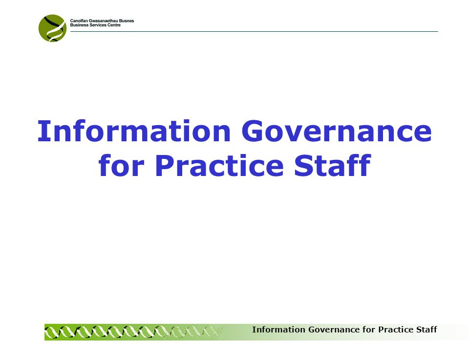 Information Governance for Practice Staff Caldicott Principles ISMS Section 3 Justify the purpose Use Patient Identifiable Information only if absolutely necessary Only use the minimum amount necessary Access only on a strictly need to know basis Know your responsibilities Understand and comply with the law