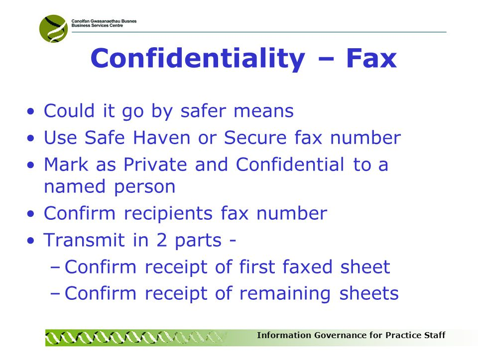 Information Governance for Practice Staff Confidentiality – Fax Could it go by safer means Use Safe Haven or Secure fax number Mark as Private and Con