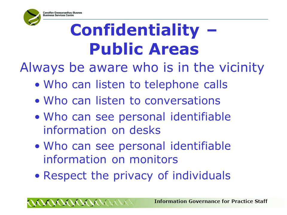 Information Governance for Practice Staff Confidentiality – Public Areas Always be aware who is in the vicinity Who can listen to telephone calls Who