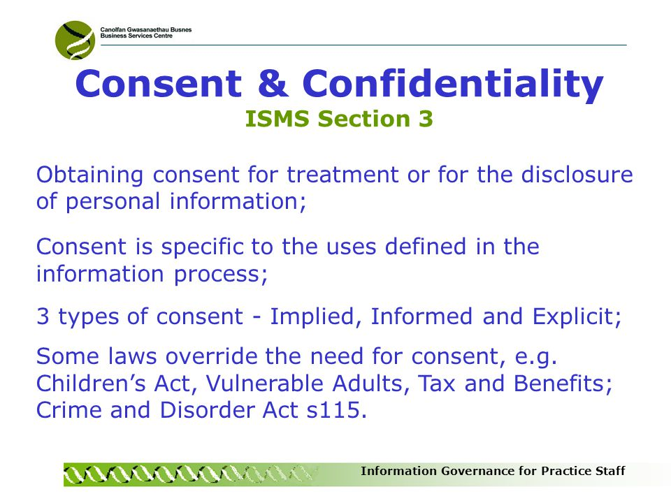 Information Governance for Practice Staff Obtaining consent for treatment or for the disclosure of personal information; Consent is specific to the us