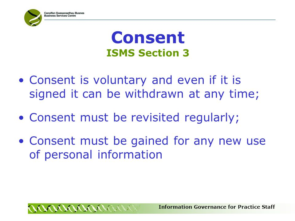 Information Governance for Practice Staff Consent ISMS Section 3 Consent is voluntary and even if it is signed it can be withdrawn at any time; Consen