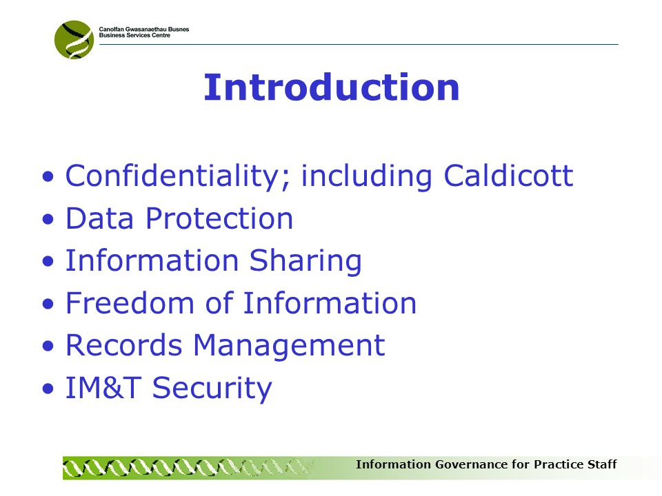 Introduction Confidentiality; including Caldicott Data Protection Information Sharing Freedom of Information Records Management IM&T Security