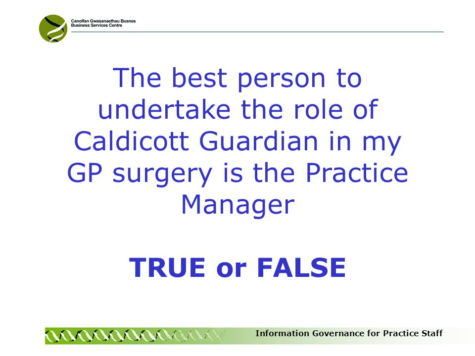 Information Governance for Practice Staff The best person to undertake the role of Caldicott Guardian in my GP surgery is the Practice Manager TRUE or