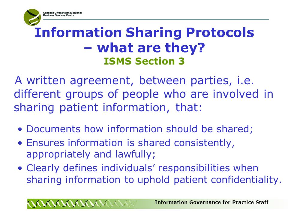 Information Governance for Practice Staff Information Sharing Protocols – what are they? ISMS Section 3 A written agreement, between parties, i.e. dif