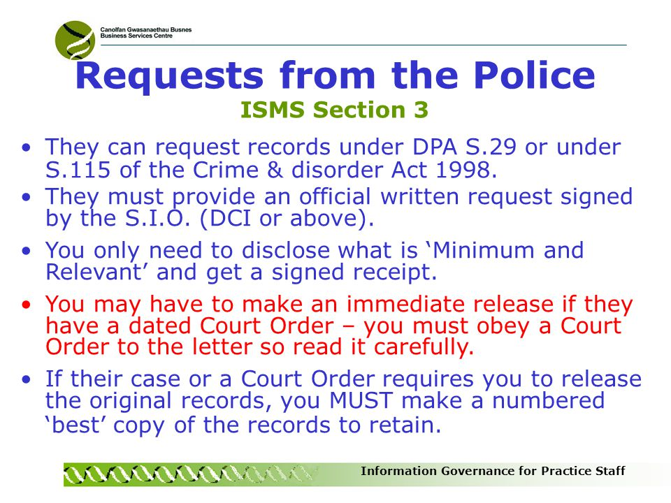 Information Governance for Practice Staff They can request records under DPA S.29 or under S.115 of the Crime & disorder Act 1998. They must provide a
