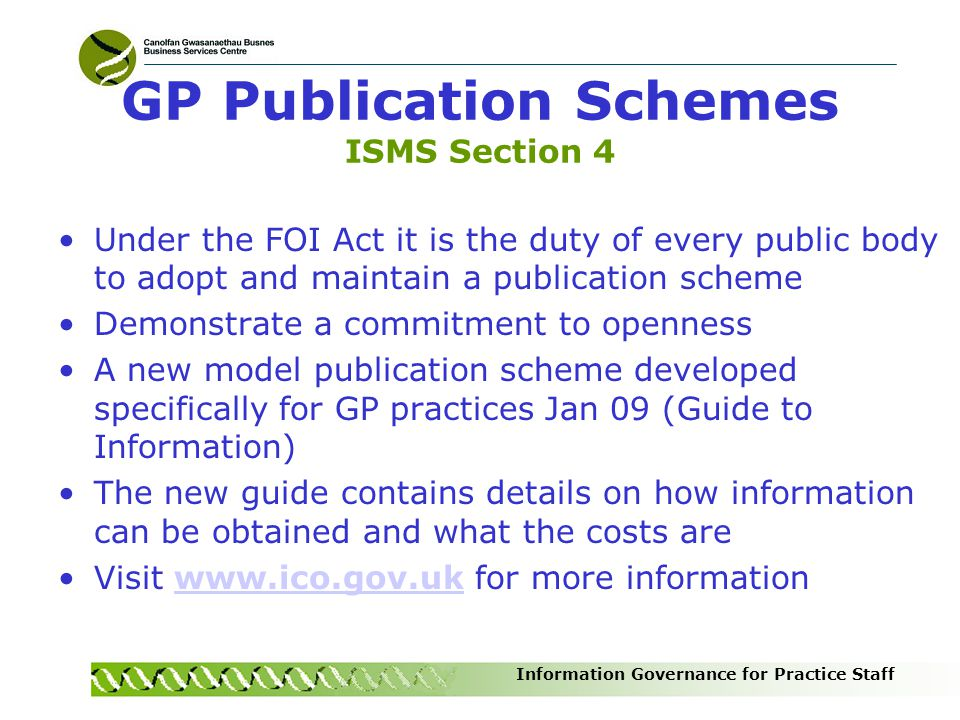 Information Governance for Practice Staff GP Publication Schemes ISMS Section 4 Under the FOI Act it is the duty of every public body to adopt and mai