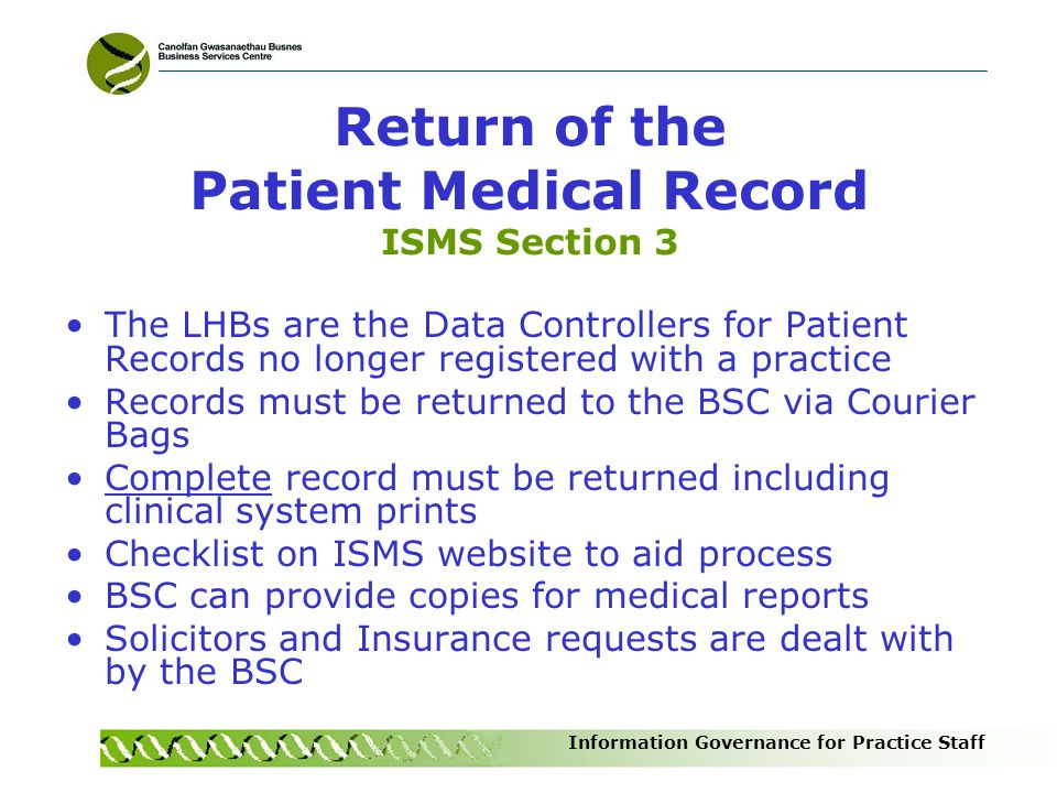 Information Governance for Practice Staff Return of the Patient Medical Record ISMS Section 3 The LHBs are the Data Controllers for Patient Records no