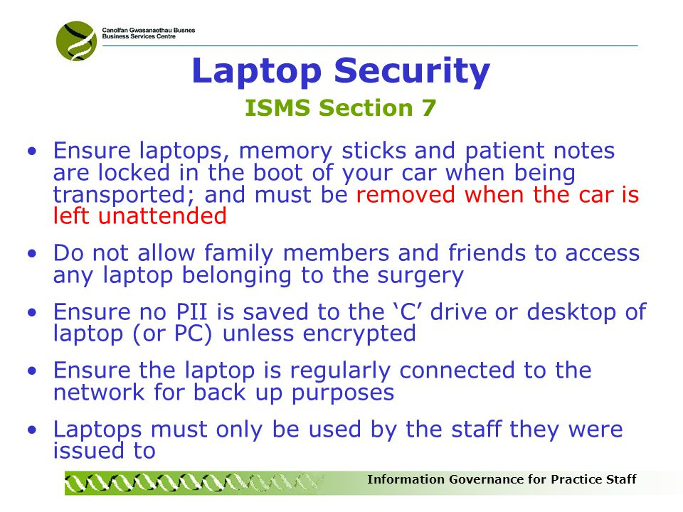 Information Governance for Practice Staff Laptop Security ISMS Section 7 Ensure laptops, memory sticks and patient notes are locked in the boot of you