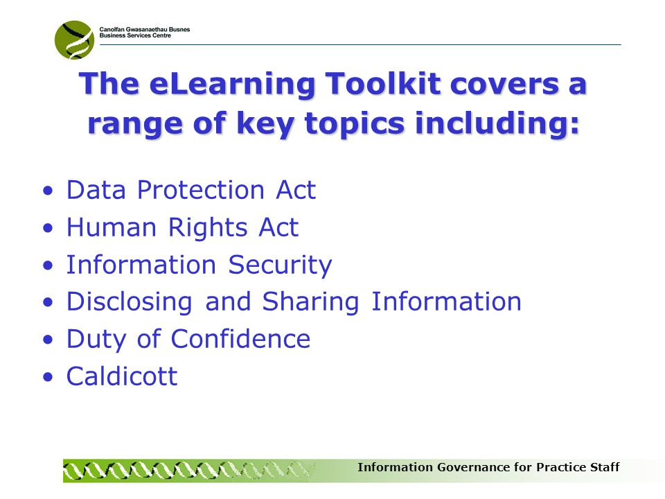 Information Governance for Practice Staff The eLearning Toolkit covers a range of key topics including: Data Protection Act Human Rights Act Informati