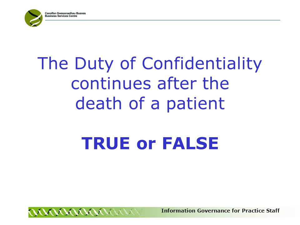 Information Governance for Practice Staff The Duty of Confidentiality continues after the death of a patient TRUE or FALSE