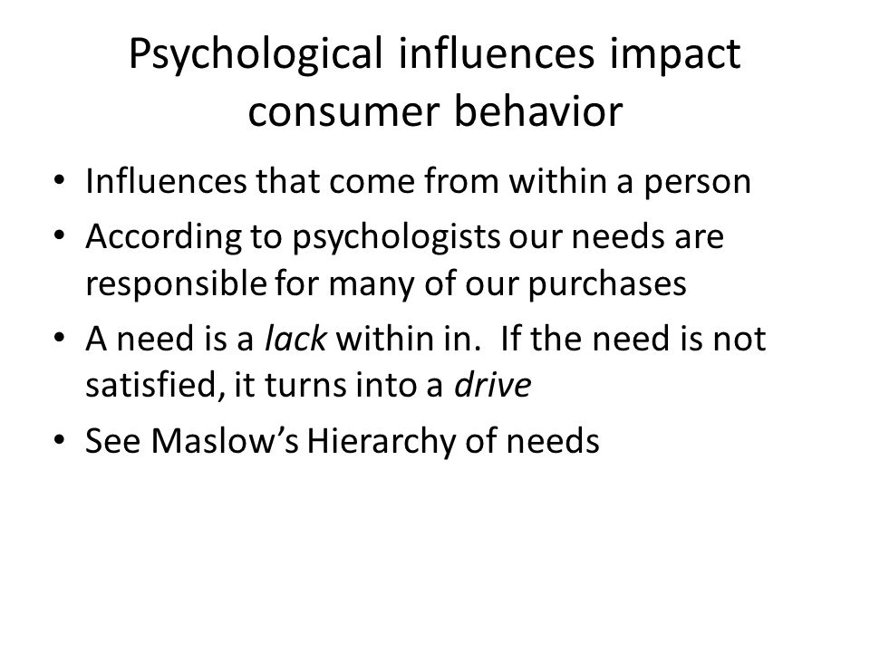 Psychological influences impact consumer behavior Influences that come from within a person According to psychologists our needs are responsible for m