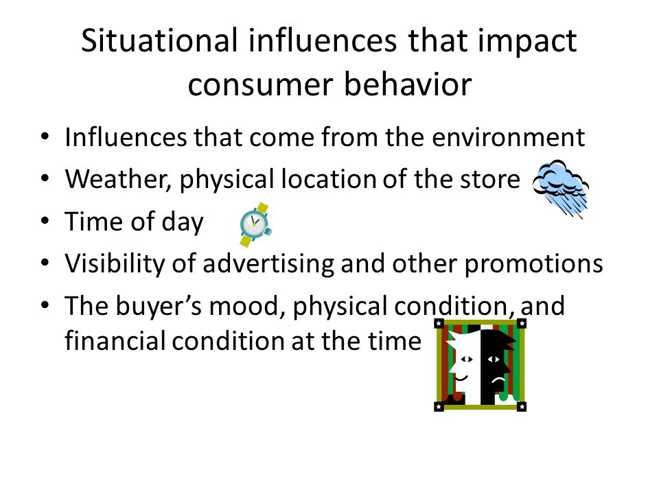 Situational influences that impact consumer behavior Influences that come from the environment Weather, physical location of the store Time of day Vis