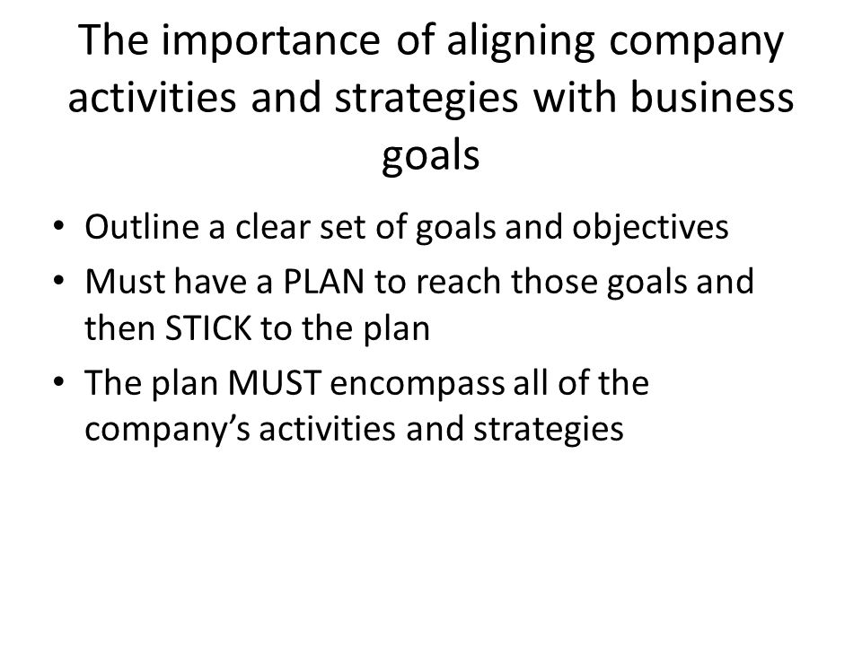 The importance of aligning company activities and strategies with business goals Outline a clear set of goals and objectives Must have a PLAN to reach