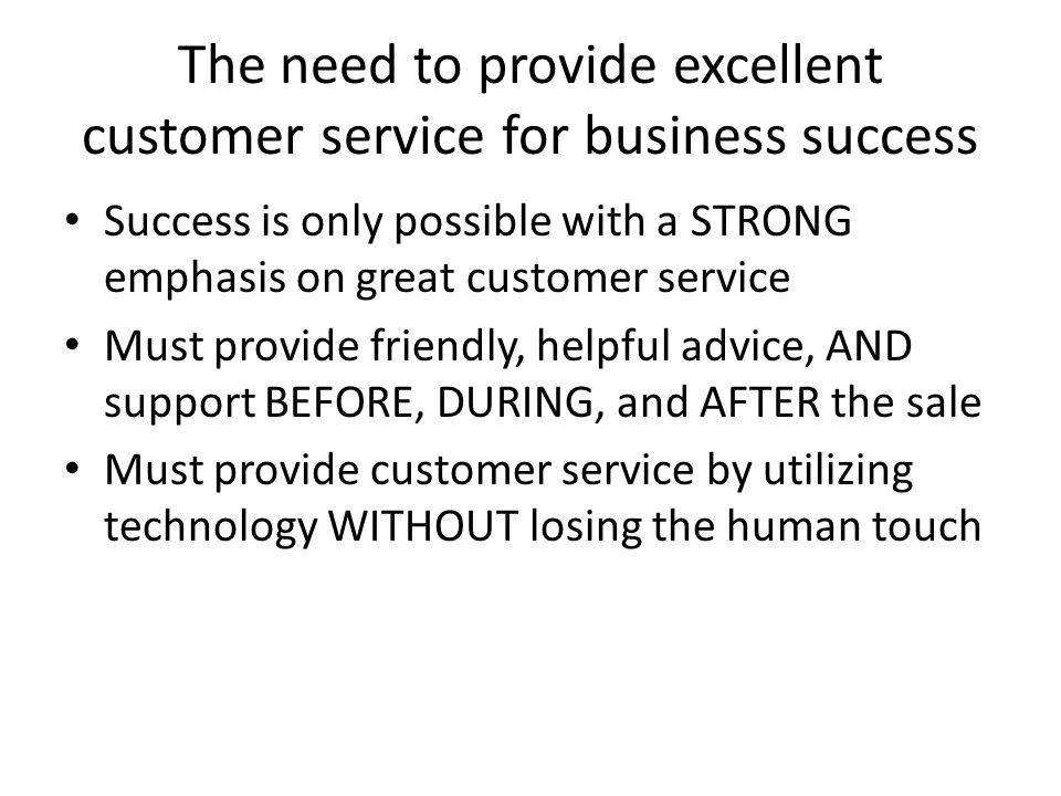 The need to provide excellent customer service for business success Success is only possible with a STRONG emphasis on great customer service Must pro