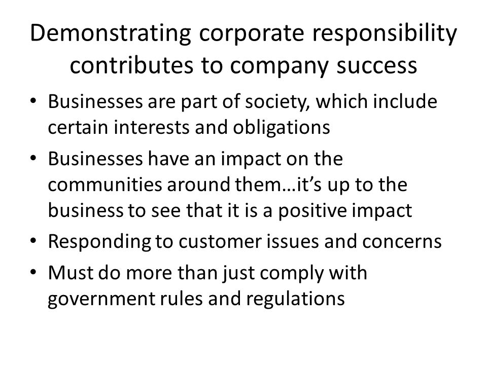 Demonstrating corporate responsibility contributes to company success Businesses are part of society, which include certain interests and obligations