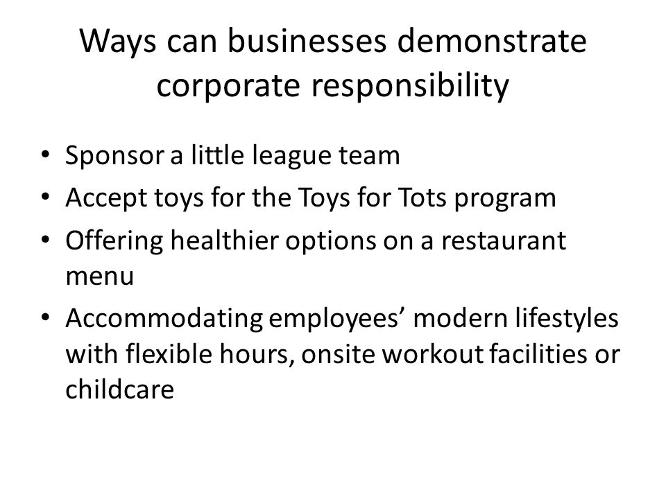 Ways can businesses demonstrate corporate responsibility Sponsor a little league team Accept toys for the Toys for Tots program Offering healthier opt
