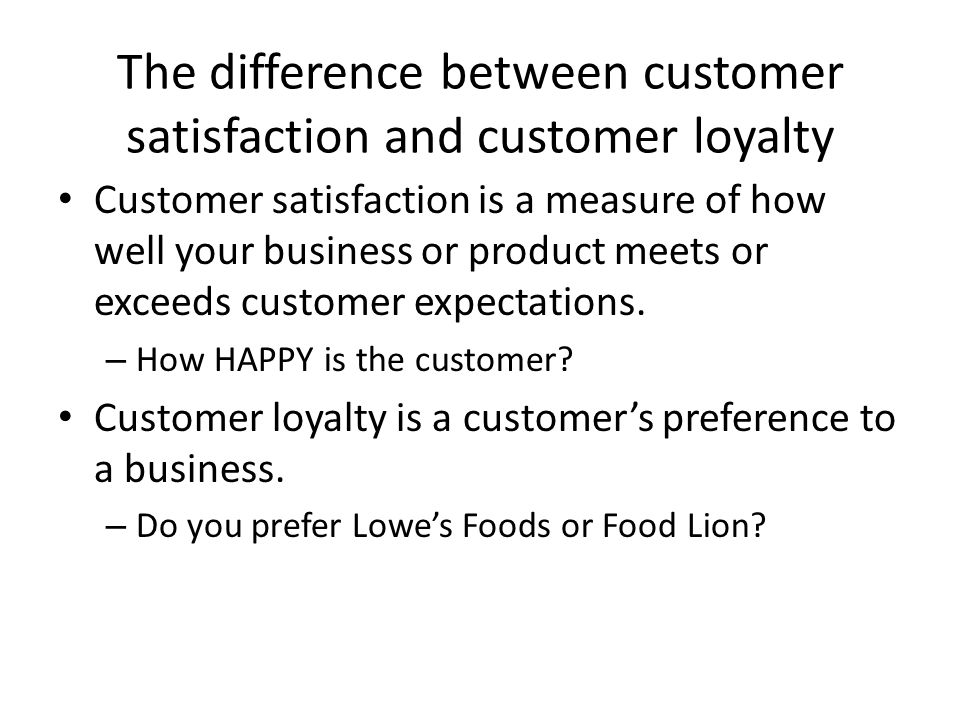 The difference between customer satisfaction and customer loyalty Customer satisfaction is a measure of how well your business or product meets or exc