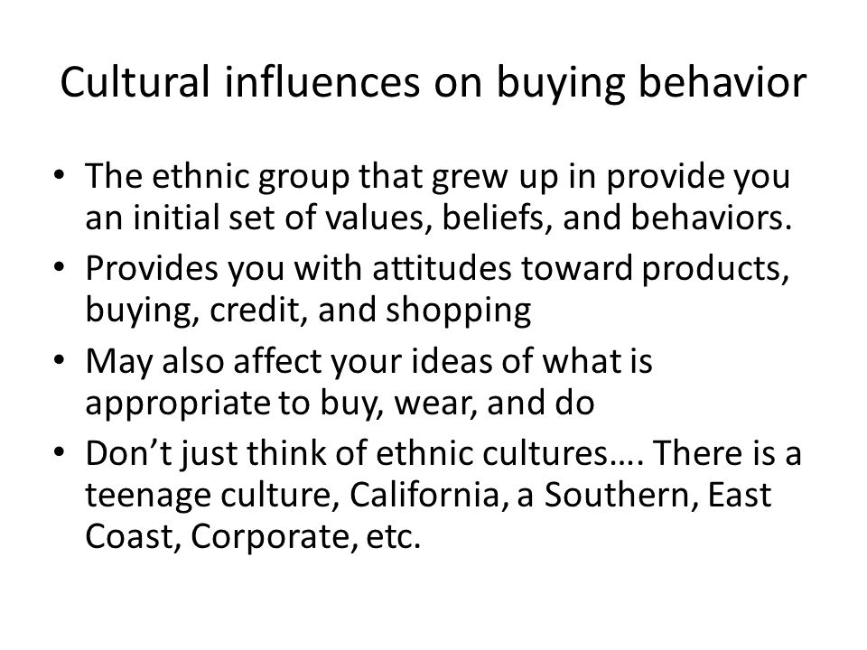 Cultural influences on buying behavior The ethnic group that grew up in provide you an initial set of values, beliefs, and behaviors. Provides you wit