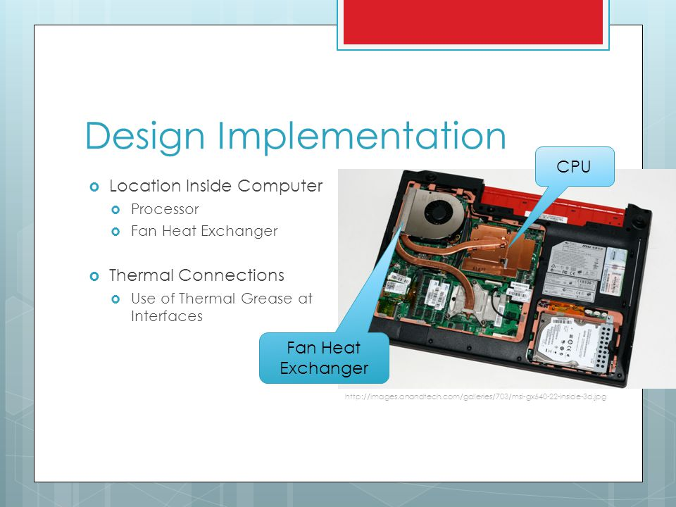 Design Implementation Location Inside Computer Processor Fan Heat Exchanger Thermal Connections Use of Thermal Grease at Interfaces http://images.anandtech.com/galleries/703/msi-gx640-22-inside-3d.jpg CPU Fan Heat Exchanger