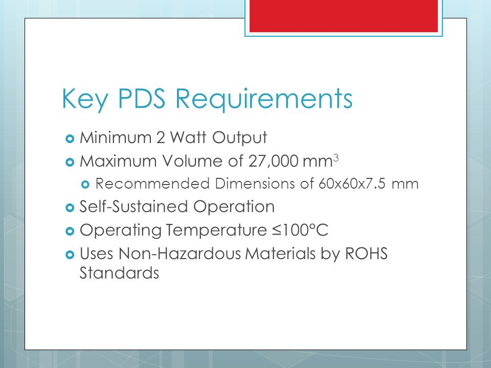 Key PDS Requirements Minimum 2 Watt Output Maximum Volume of 27,000 mm 3 Recommended Dimensions of 60x60x7.5 mm Self-Sustained Operation Operating Temperature 100°C Uses Non-Hazardous Materials by ROHS Standards