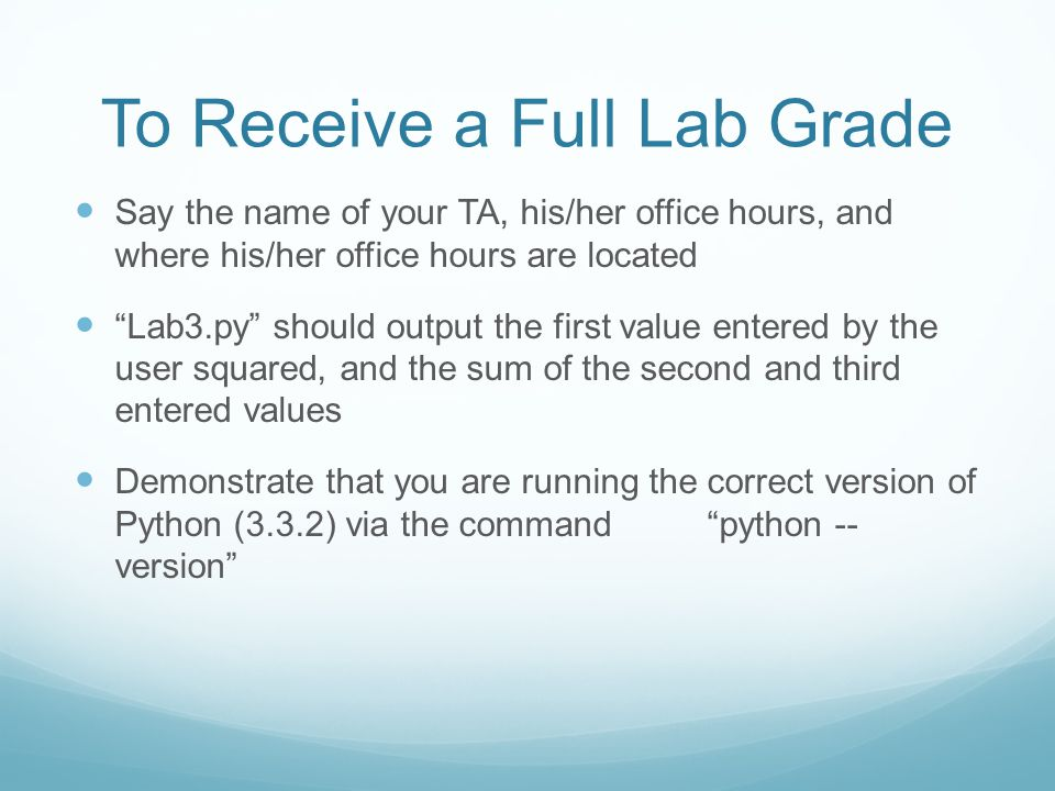 To Receive a Full Lab Grade Say the name of your TA, his/her office hours, and where his/her office hours are located Lab3.py should output the first value entered by the user squared, and the sum of the second and third entered values Demonstrate that you are running the correct version of Python (3.3.2) via the command python -- version