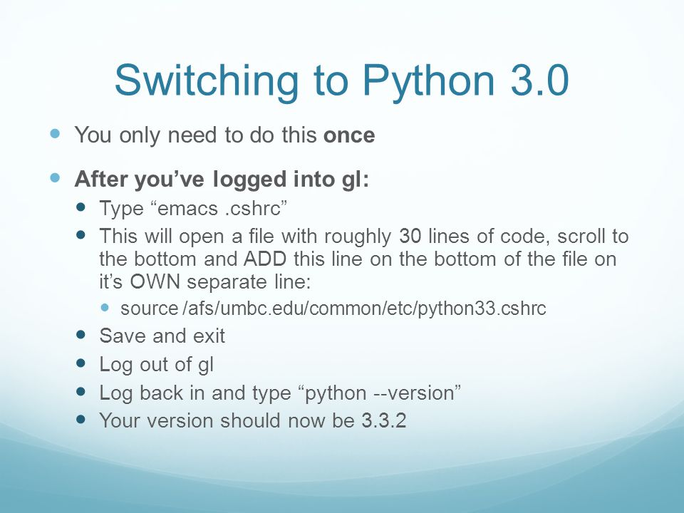 Switching to Python 3.0 You only need to do this once After youve logged into gl: Type emacs.cshrc This will open a file with roughly 30 lines of code, scroll to the bottom and ADD this line on the bottom of the file on its OWN separate line: source /afs/umbc.edu/common/etc/python33.cshrc Save and exit Log out of gl Log back in and type python --version Your version should now be 3.3.2