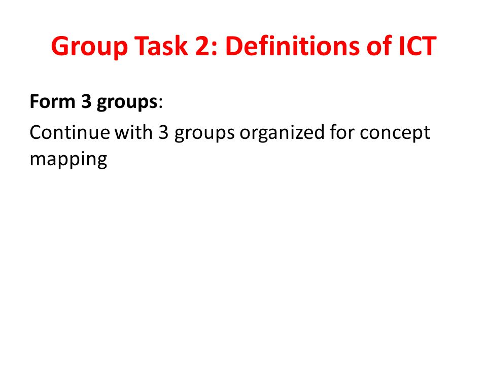 Group Task 2: Definitions of ICT Form 3 groups: Continue with 3 groups organized for concept mapping