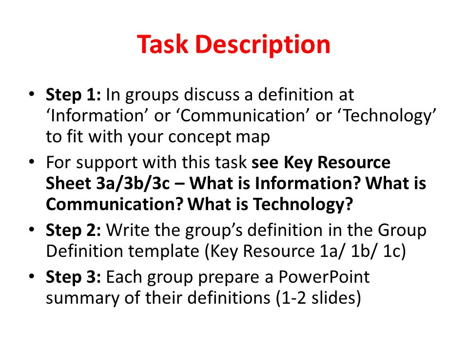 Task Description Step 1: In groups discuss a definition at Information or Communication or Technology to fit with your concept map For support with th