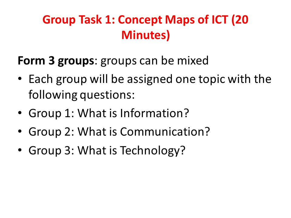 Group Task 1: Concept Maps of ICT (20 Minutes) Form 3 groups: groups can be mixed Each group will be assigned one topic with the following questions: