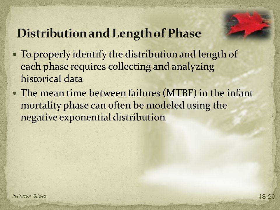 To properly identify the distribution and length of each phase requires collecting and analyzing historical data The mean time between failures (MTBF) in the infant mortality phase can often be modeled using the negative exponential distribution Instructor Slides 4S-20