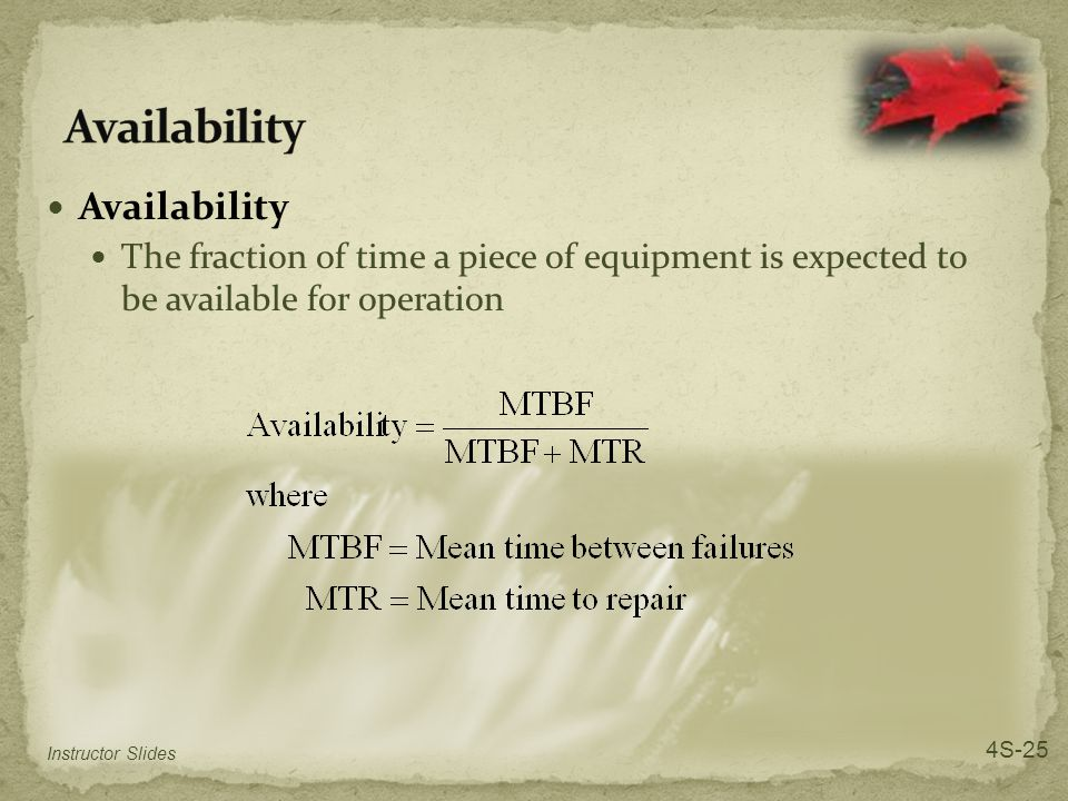 Availability The fraction of time a piece of equipment is expected to be available for operation Instructor Slides 4S-25