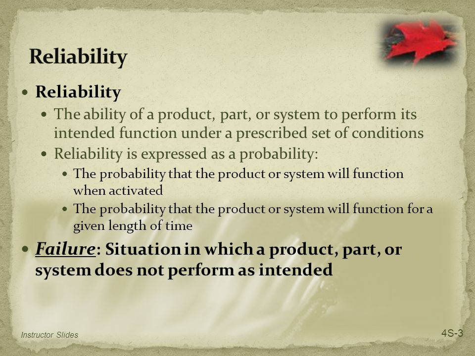 Reliability The ability of a product, part, or system to perform its intended function under a prescribed set of conditions Reliability is expressed as a probability: The probability that the product or system will function when activated The probability that the product or system will function for a given length of time Failure : Situation in which a product, part, or system does not perform as intended Instructor Slides 4S-3