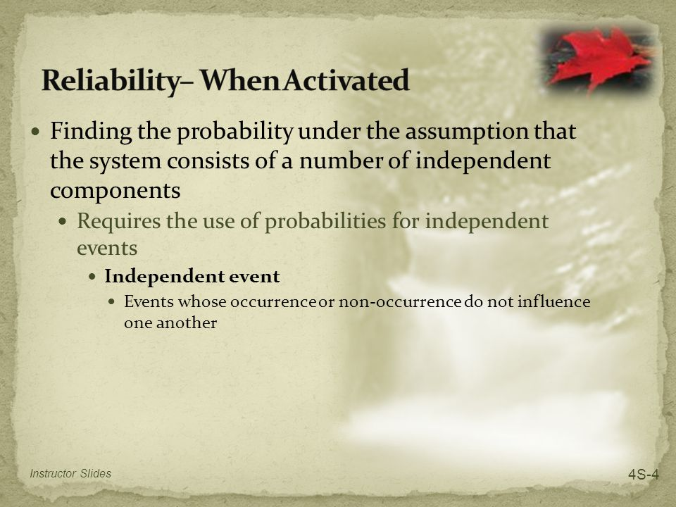 Finding the probability under the assumption that the system consists of a number of independent components Requires the use of probabilities for independent events Independent event Events whose occurrence or non-occurrence do not influence one another Instructor Slides 4S-4