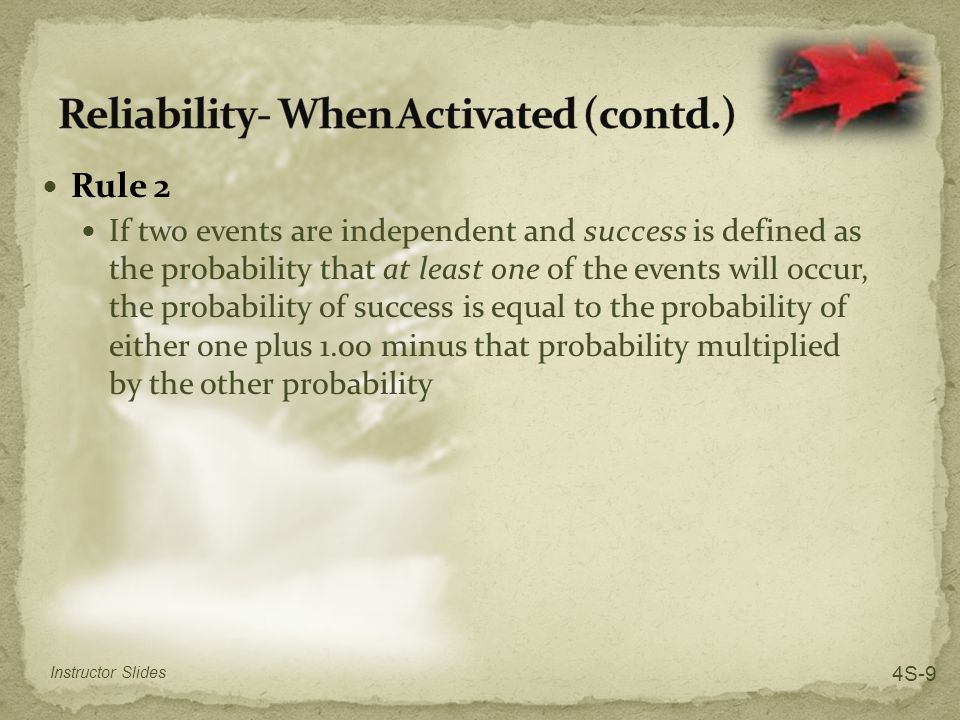 Rule 2 If two events are independent and success is defined as the probability that at least one of the events will occur, the probability of success is equal to the probability of either one plus 1.00 minus that probability multiplied by the other probability Instructor Slides 4S-9