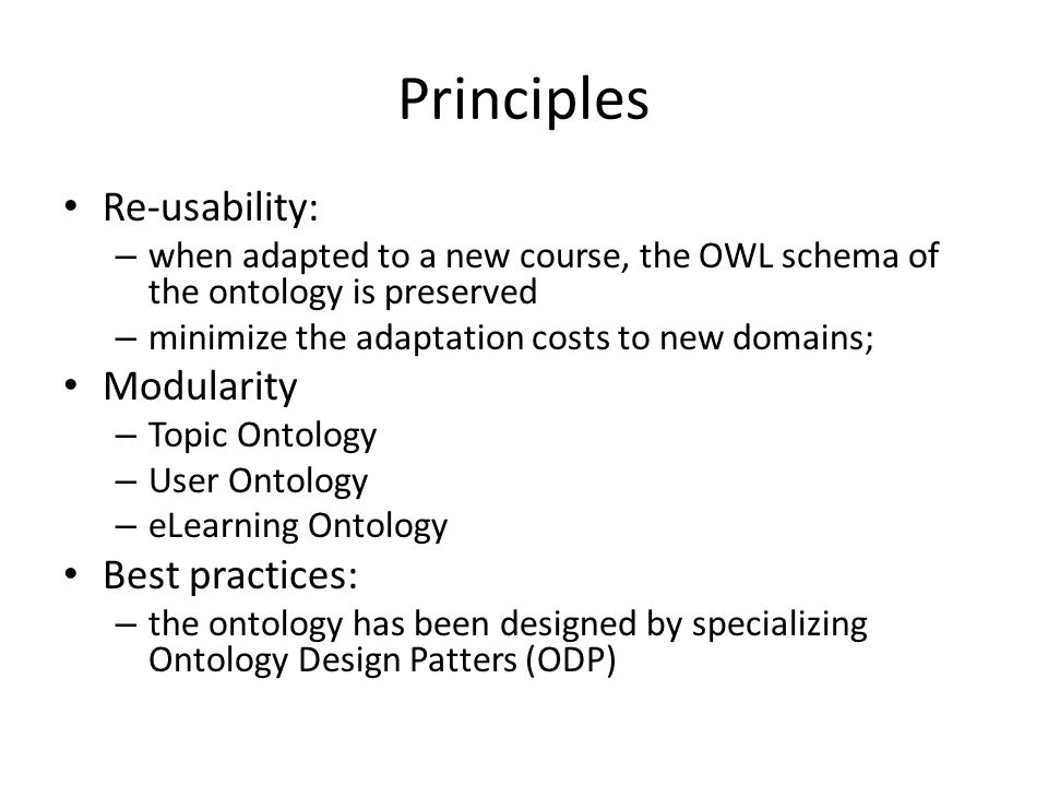 Principles Re-usability: – when adapted to a new course, the OWL schema of the ontology is preserved – minimize the adaptation costs to new domains; Modularity – Topic Ontology – User Ontology – eLearning Ontology Best practices: – the ontology has been designed by specializing Ontology Design Patters (ODP)