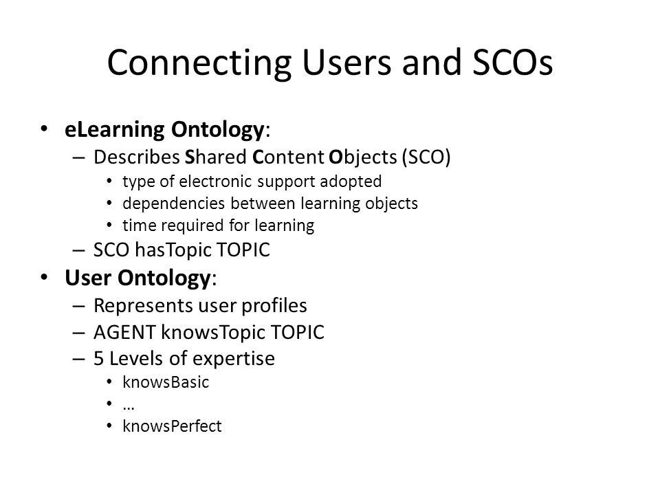 Connecting Users and SCOs eLearning Ontology: – Describes Shared Content Objects (SCO) type of electronic support adopted dependencies between learning objects time required for learning – SCO hasTopic TOPIC User Ontology: – Represents user profiles – AGENT knowsTopicTOPIC – 5 Levels of expertise knowsBasic … knowsPerfect