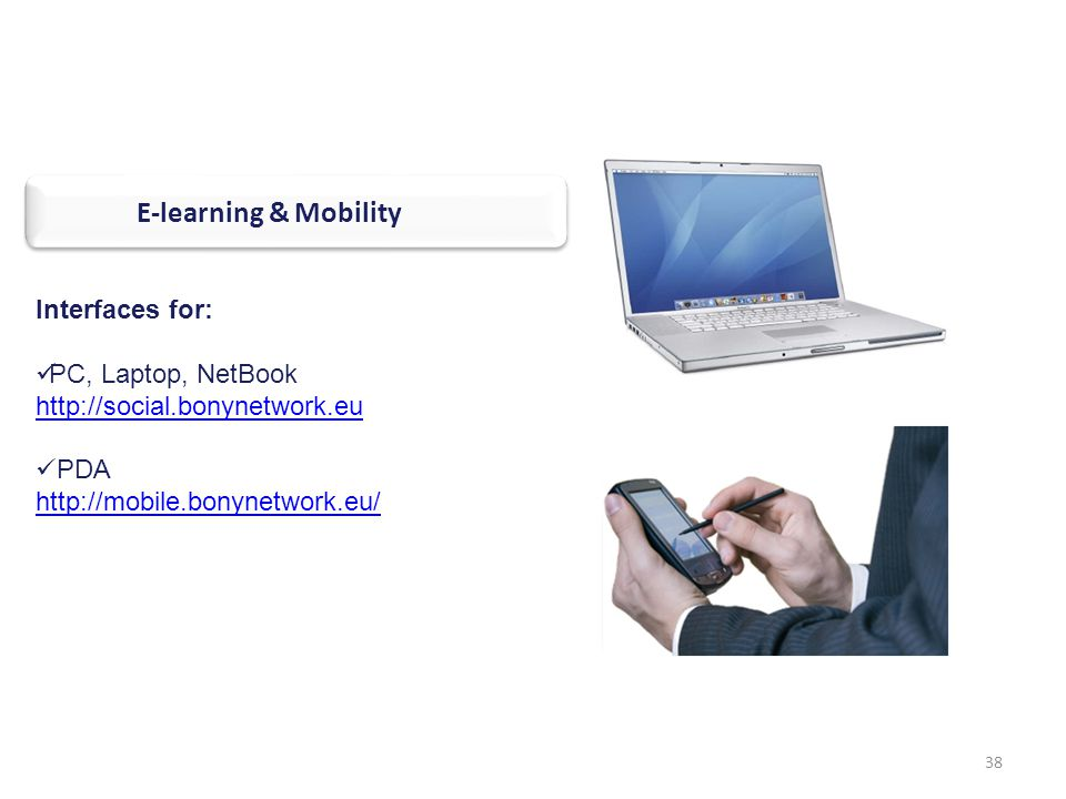 38 Interfaces for: PC, Laptop, NetBook http://social.bonynetwork.eu PDA http://mobile.bonynetwork.eu/ TARGETED END-USERS E-learning & Mobility