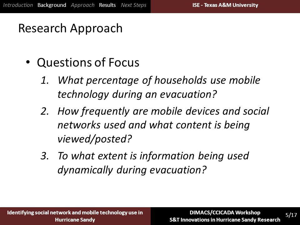 ISE - Texas A&M University 5/17 Identifying social network and mobile technology use in Hurricane Sandy DIMACS/CCICADA Workshop S&T Innovations in Hurricane Sandy Research ISE - Texas A&M University Research Approach Questions of Focus 1.What percentage of households use mobile technology during an evacuation.