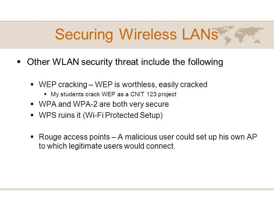 Other WLAN security threat include the following WEP cracking – WEP is worthless, easily cracked My students crack WEP as a CNIT 123 project WPA and WPA-2 are both very secure WPS ruins it (Wi-Fi Protected Setup) Rouge access points – A malicious user could set up his own AP to which legitimate users would connect.