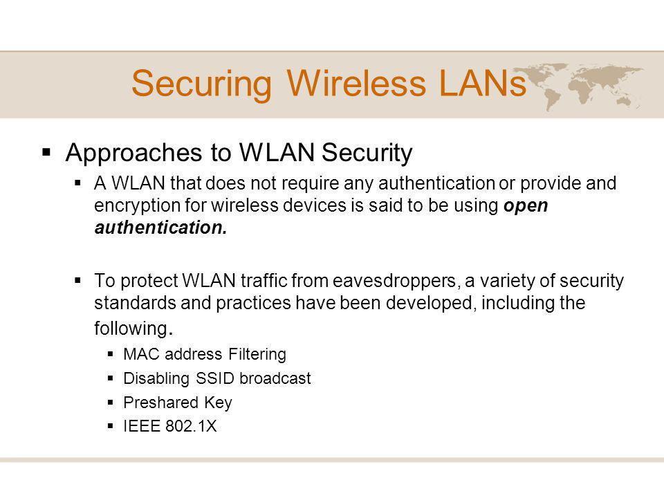 Approaches to WLAN Security A WLAN that does not require any authentication or provide and encryption for wireless devices is said to be using open authentication.