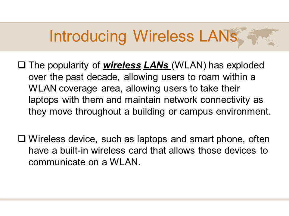 Introducing Wireless LANs The popularity of wireless LANs (WLAN) has exploded over the past decade, allowing users to roam within a WLAN coverage area, allowing users to take their laptops with them and maintain network connectivity as they move throughout a building or campus environment.