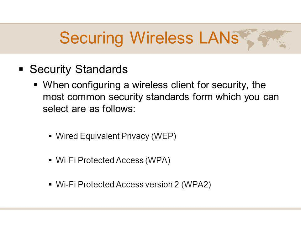 Security Standards When configuring a wireless client for security, the most common security standards form which you can select are as follows: Wired Equivalent Privacy (WEP) Wi-Fi Protected Access (WPA) Wi-Fi Protected Access version 2 (WPA2) Securing Wireless LANs