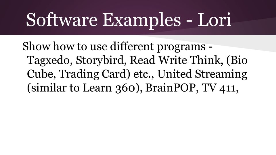 Software Examples - Lori Show how to use different programs - Tagxedo, Storybird, Read Write Think, (Bio Cube, Trading Card) etc., United Streaming (similar to Learn 360), BrainPOP, TV 411,