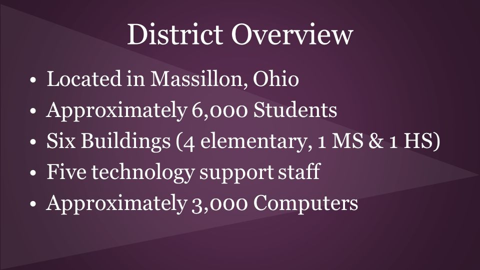 District Overview Located in Massillon, Ohio Approximately 6,000 Students Six Buildings (4 elementary, 1 MS & 1 HS) Five technology support staff Approximately 3,000 Computers